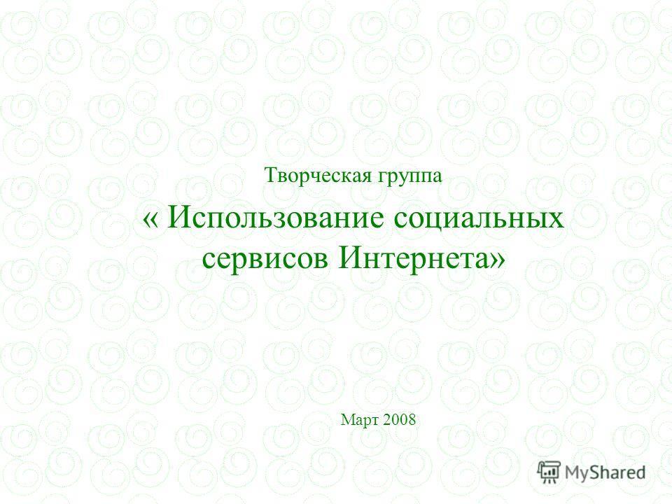 Творческая группа « Использование социальных сервисов Интернета» Март 2008
