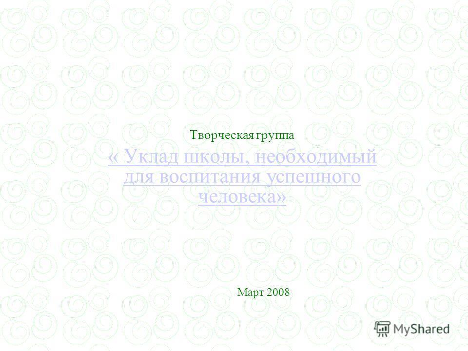 Творческая группа « Уклад школы, необходимый для воспитания успешного человека» Март 2008