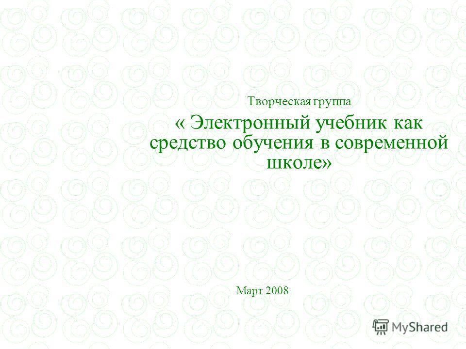 Творческая группа « Электронный учебник как средство обучения в современной школе» Март 2008