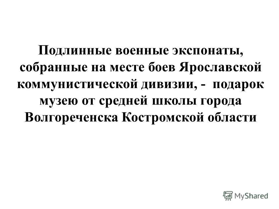 Подлинные военные экспонаты, собранные на месте боев Ярославской коммунистической дивизии, - подарок музею от средней школы города Волгореченска Костромской области