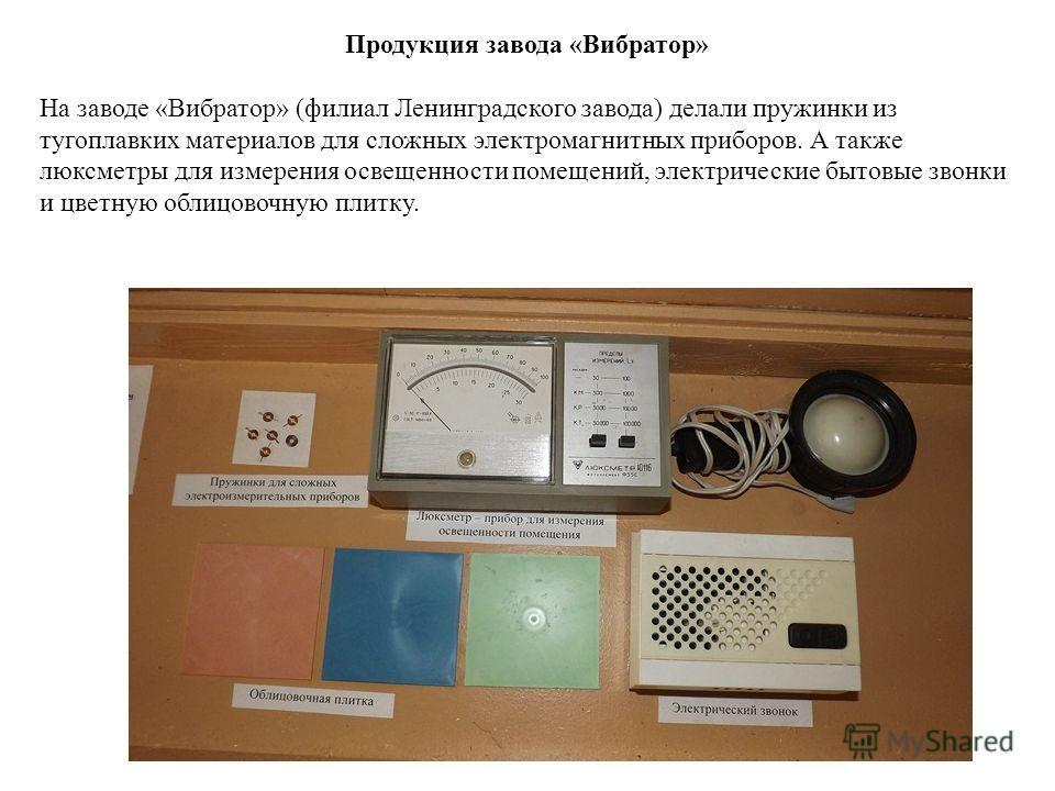 Продукция завода «Вибратор» На заводе «Вибратор» (филиал Ленинградского завода) делали пружинки из тугоплавких материалов для сложных электромагнитных приборов. А также люксметры для измерения освещенности помещений, электрические бытовые звонки и цв
