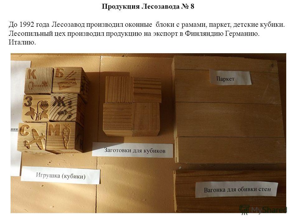 Продукция Лесозавода 8 До 1992 года Лесозавод производил оконные блоки с рамами, паркет, детские кубики. Лесопильный цех производил продукцию на экспорт в Финляндию Германию. Италию.