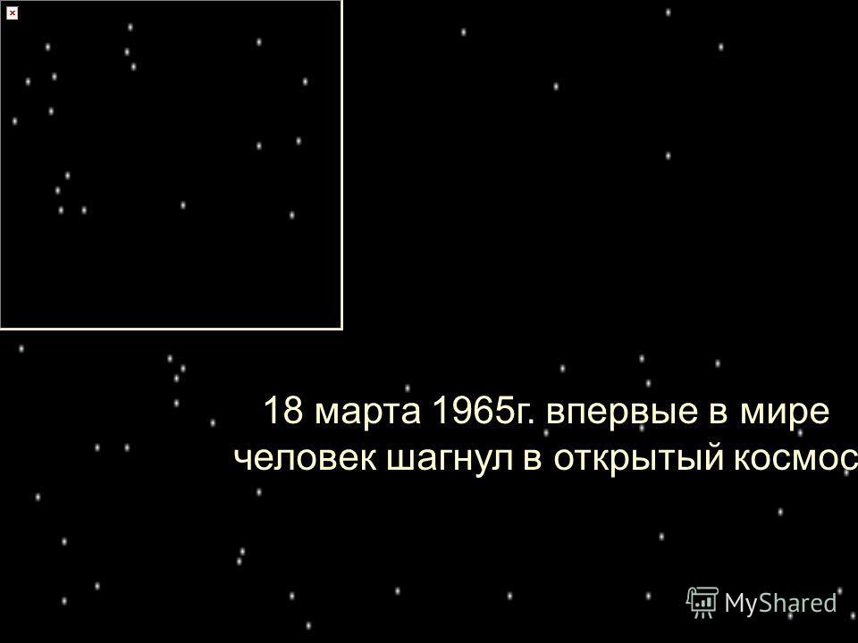 18 марта 1965г. впервые в мире человек шагнул в открытый космос.