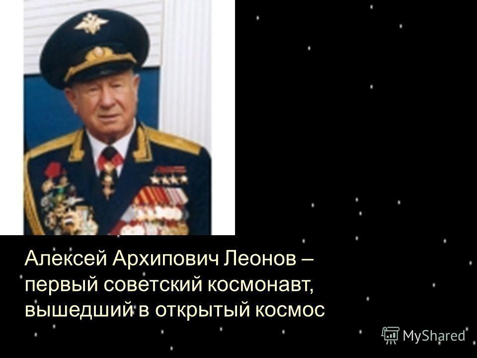 Алексей Архипович Леонов – первый советский космонавт, вышедший в открытый космос