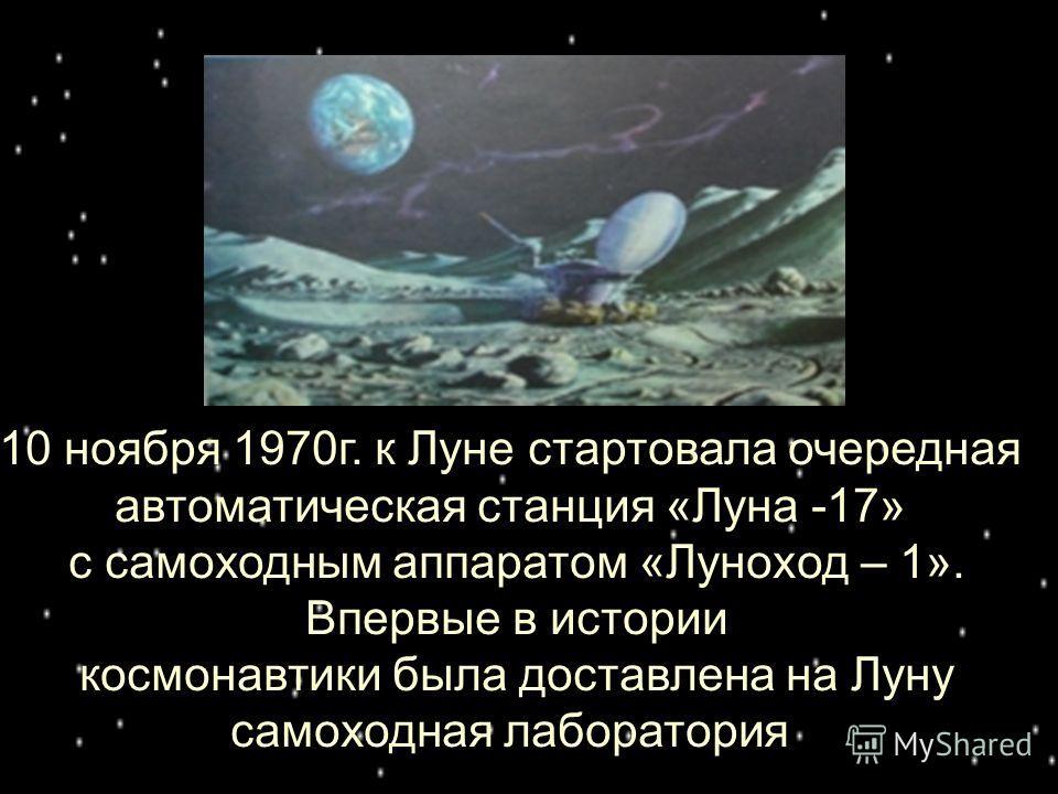 10 ноября 1970г. к Луне стартовала очередная автоматическая станция «Луна -17» с самоходным аппаратом «Луноход – 1». Впервые в истории космонавтики была доставлена на Луну самоходная лаборатория