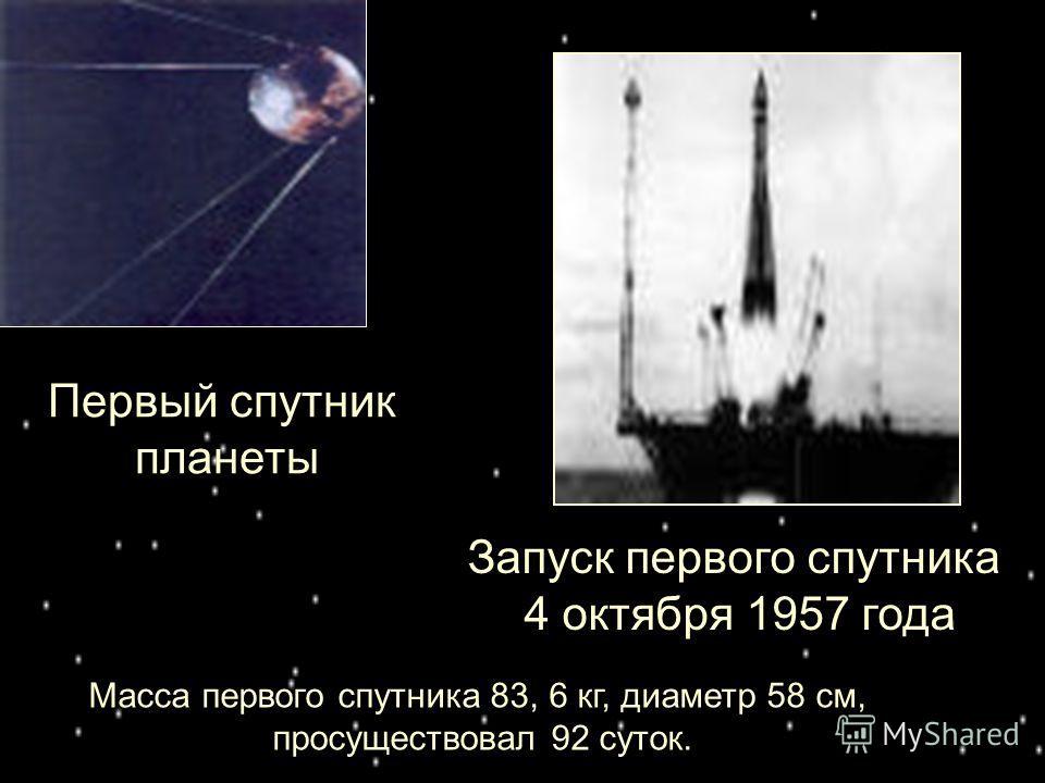 Первый спутник планеты Запуск первого спутника 4 октября 1957 года Масса первого спутника 83, 6 кг, диаметр 58 см, просуществовал 92 суток.