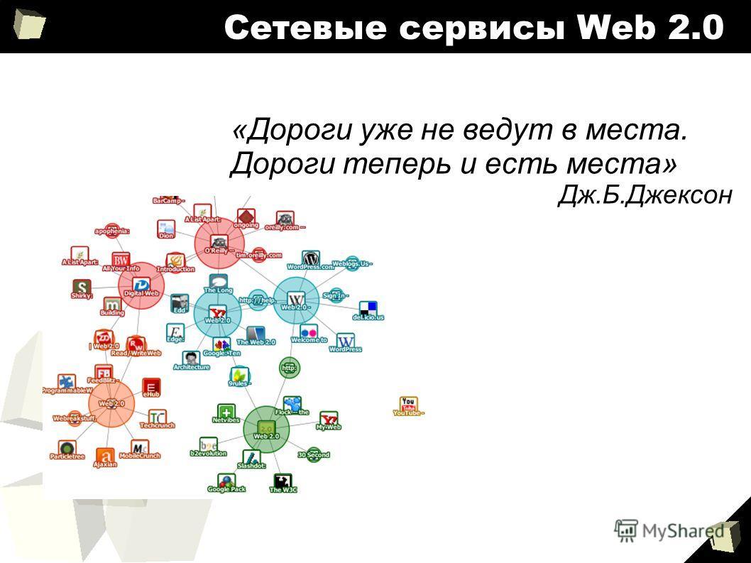 1 Сетевые сервисы Web 2.0 «Дороги уже не ведут в места. Дороги теперь и есть места» Дж.Б.Джексон