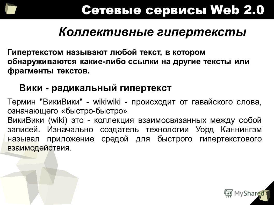 4 Сетевые сервисы Web 2.0 Коллективные гипертексты Гипертекстом называют любой текст, в котором обнаруживаются какие-либо ссылки на другие тексты или фрагменты текстов. Вики - радикальный гипертекст Термин