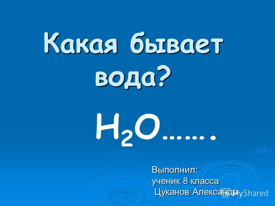 Какая бывает вода? Выполнил: ученик 8 класса Цуканов Александр Цуканов Александр Н 2 О…….