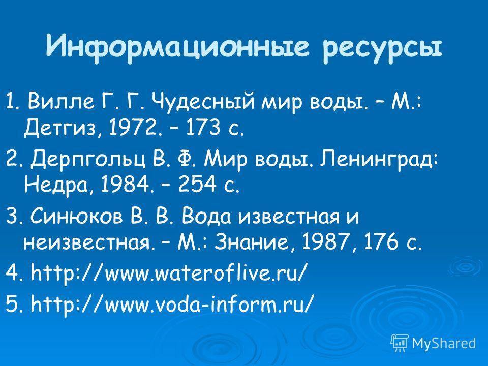 Информационные ресурсы 1. Вилле Г. Г. Чудесный мир воды. – М.: Детгиз, 1972. – 173 с. 2. Дерпгольц В. Ф. Мир воды. Ленинград: Недра, 1984. – 254 с. 3. Синюков В. В. Вода известная и неизвестная. – М.: Знание, 1987, 176 с. 4. http://www.wateroflive.ru