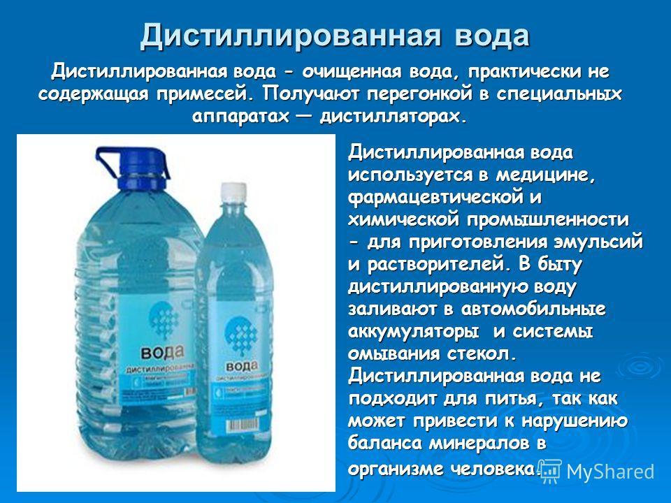 Дистиллированная вода Дистиллированная вода используется в медицине, фармацевтической и химической промышленности - для приготовления эмульсий и растворителей. В быту дистиллированную воду заливают в автомобильные аккумуляторы и системы омывания стек