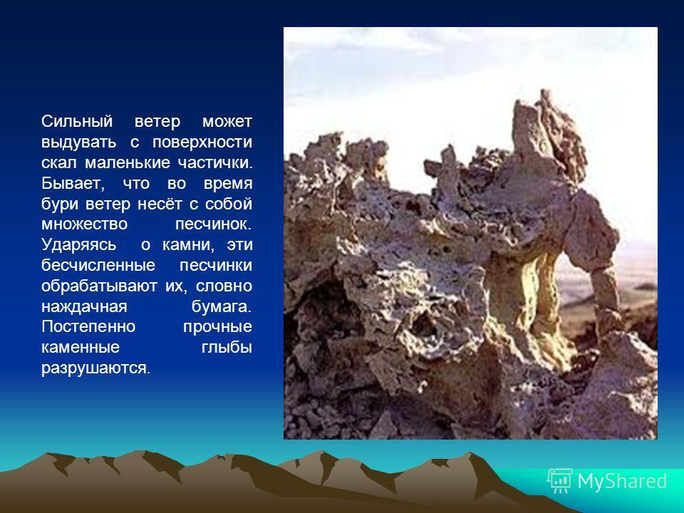 Сильный ветер может выдувать с поверхности скал маленькие частички. Бывает, что во время бури ветер несёт с собой множество песчинок. Ударяясь о камни, эти бесчисленные песчинки обрабатывают их, словно наждачная бумага. Постепенно прочные каменные гл