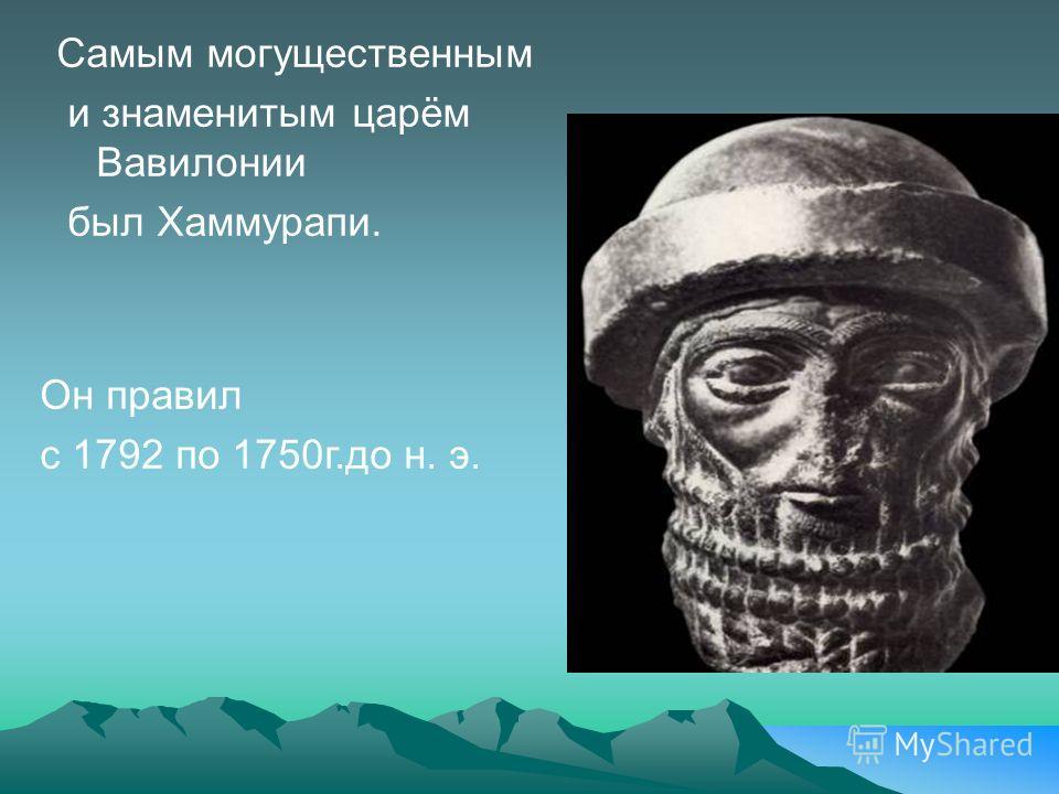 Самым могущественным и знаменитым царём Вавилонии был Хаммурапи. Он правил с 1792 по 1750г.до н. э.
