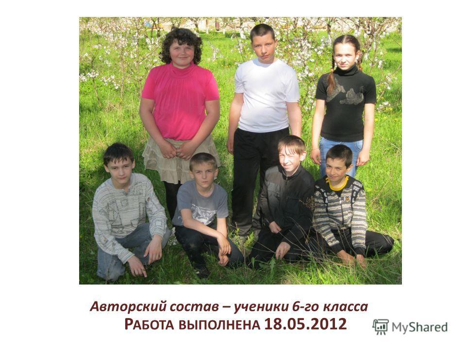 Р АБОТА ВЫПОЛНЕНА 18.05.2012 Авторский состав – ученики 6-го класса
