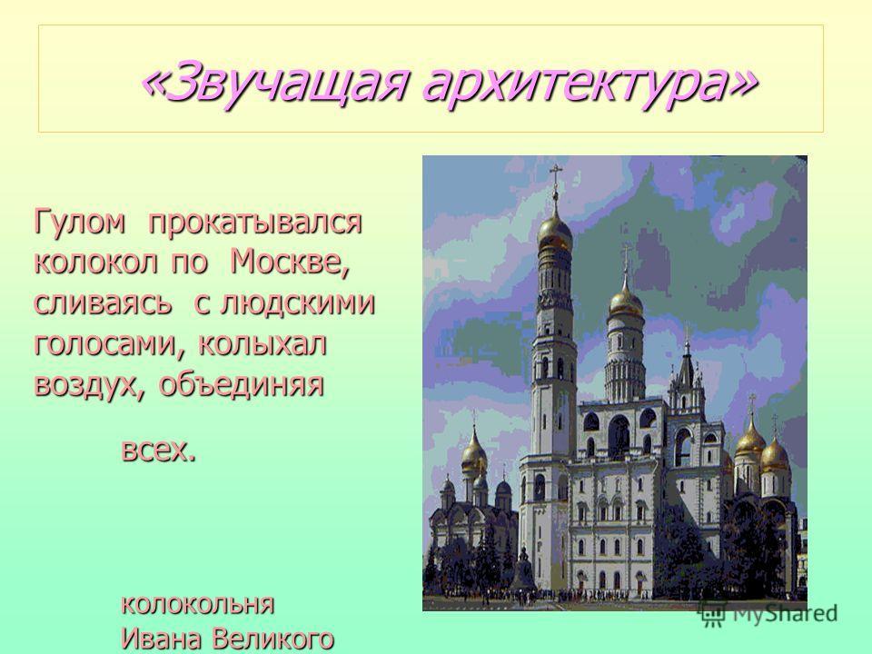 «Звучащая архитектура» Гулом прокатывался колокол по Москве, сливаясь с людскими голосами, колыхал воздух, объединяя всех. колокольня колокольня Ивана Великого