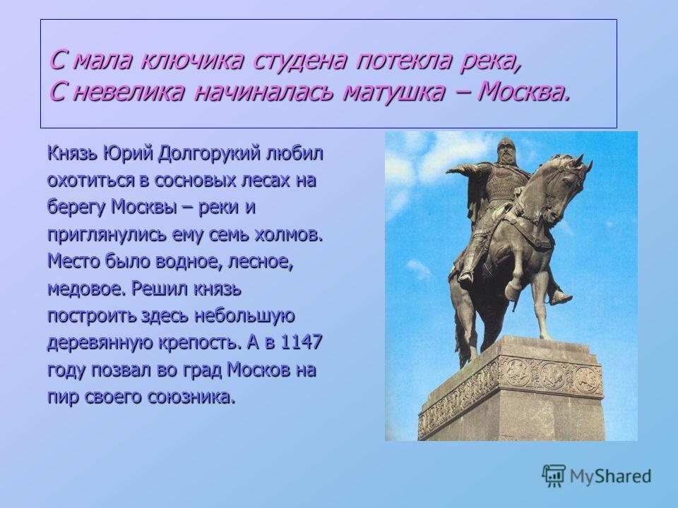 С мала ключика студена потекла река, С невелика начиналась матушка – Москва. Князь Юрий Долгорукий любил охотиться в сосновых лесах на берегу Москвы – реки и приглянулись ему семь холмов. Место было водное, лесное, медовое. Решил князь построить здес