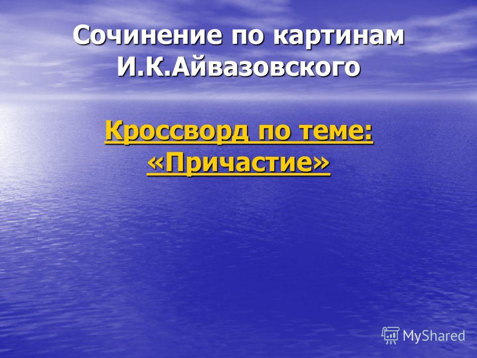 Сочинение по картинам И.К.Айвазовского Кроссворд по теме: «Причастие» Кроссворд по теме: «Причастие» Кроссворд по теме: «Причастие»