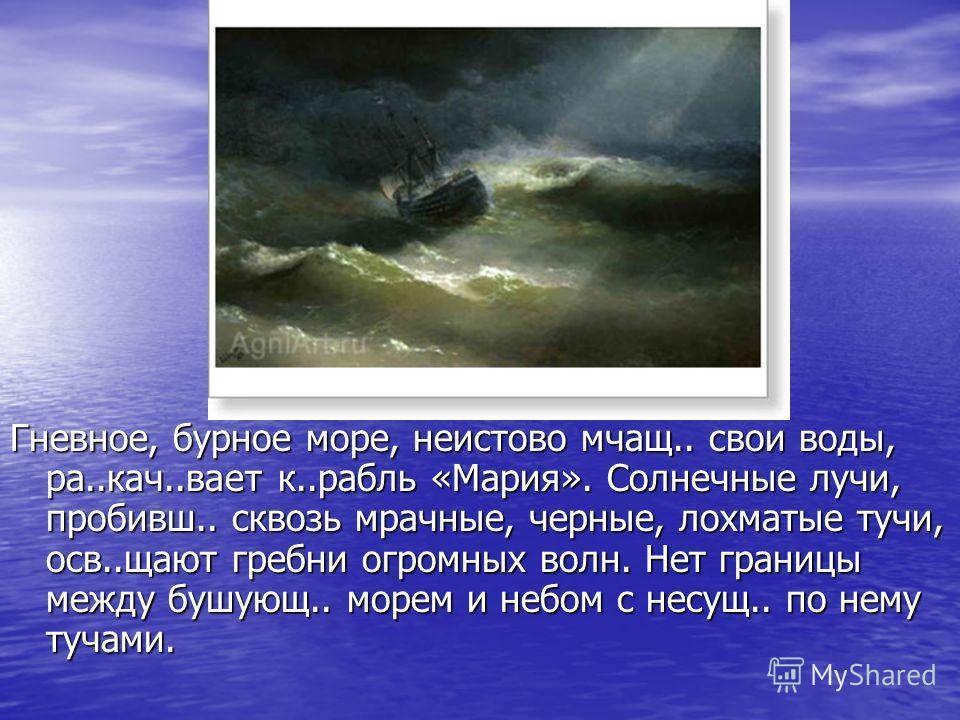 Гневное, бурное море, неистово мчащ.. свои воды, ра..кач..вает к..рабль «Мария». Солнечные лучи, пробивш.. сквозь мрачные, черные, лохматые тучи, осв..щают гребни огромных волн. Нет границы между бушующ.. морем и небом с несущ.. по нему тучами.