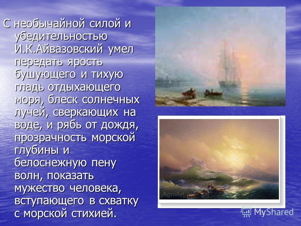 С необычайной силой и убедительностью И.К.Айвазовский умел передать ярость бушующего и тихую гладь отдыхающего моря, блеск солнечных лучей, сверкающих на воде, и рябь от дождя, прозрачность морской глубины и белоснежную пену волн, показать мужество ч