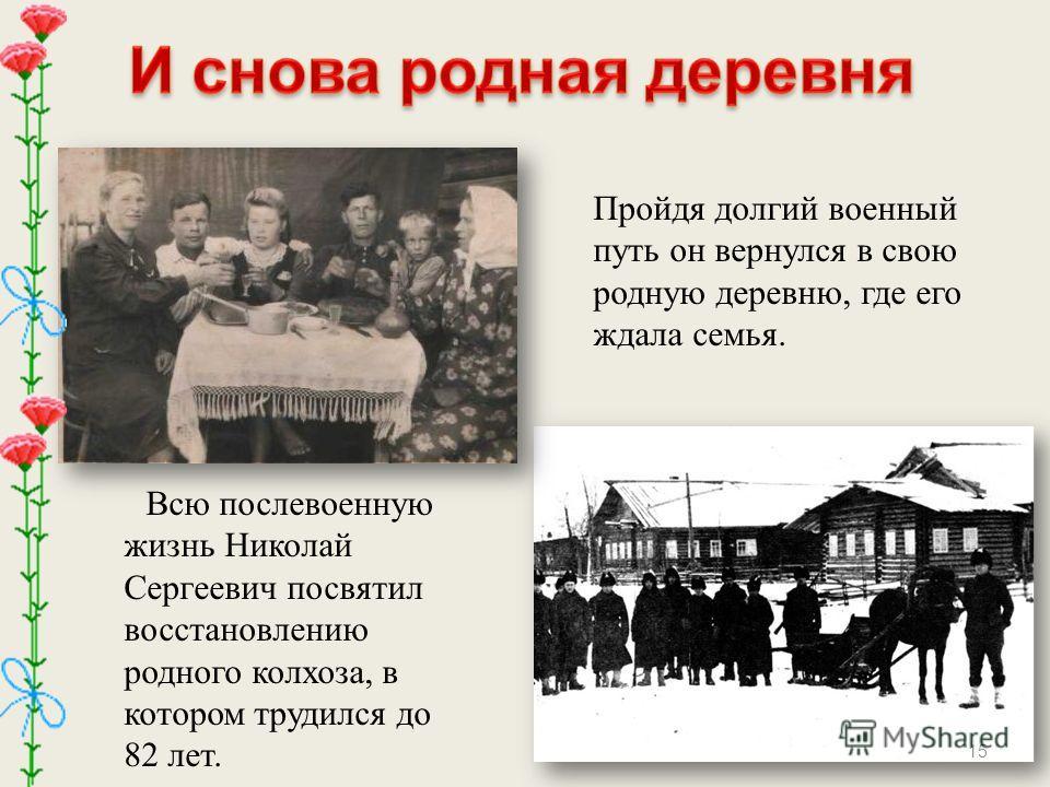 Всю послевоенную жизнь Николай Сергеевич посвятил восстановлению родного колхоза, в котором трудился до 82 лет. Пройдя долгий военный путь он вернулся в свою родную деревню, где его ждала семья. 15
