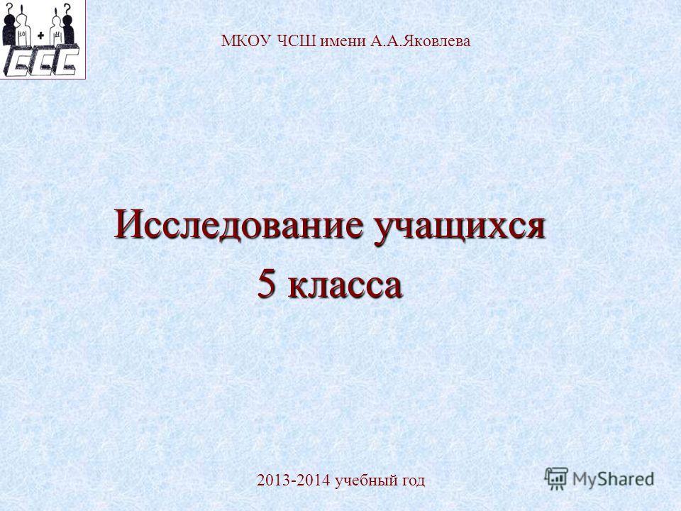 МКОУ ЧСШ имени А.А.Яковлева Исследование учащихся 5 класса 2013-2014 учебный год
