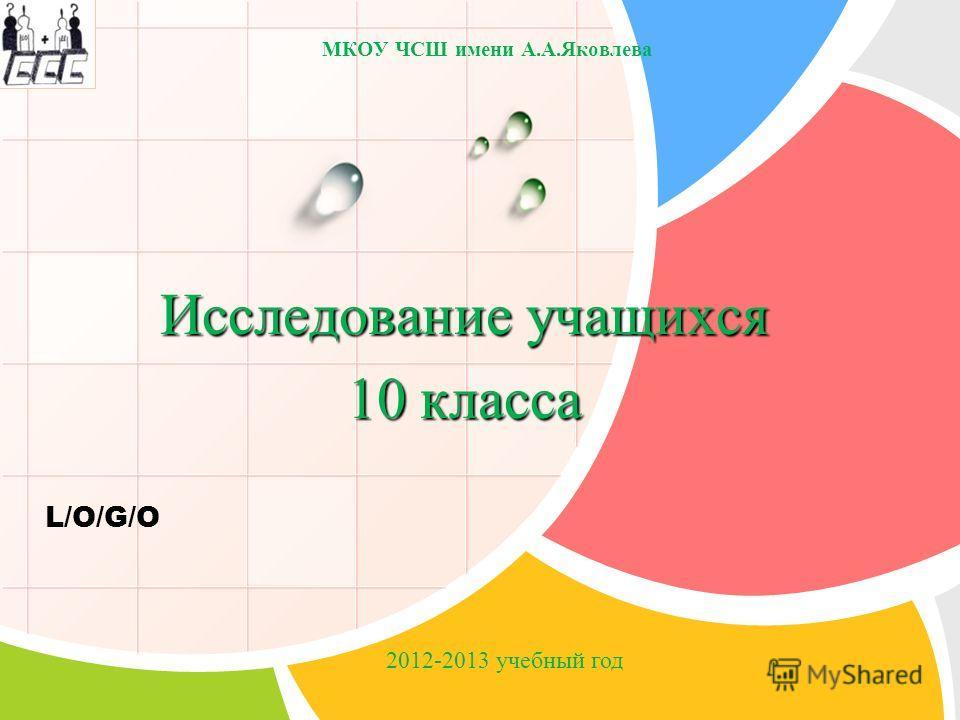 L/O/G/O Исследование учащихся 10 класса МКОУ ЧСШ имени А.А.Яковлева 2012-2013 учебный год