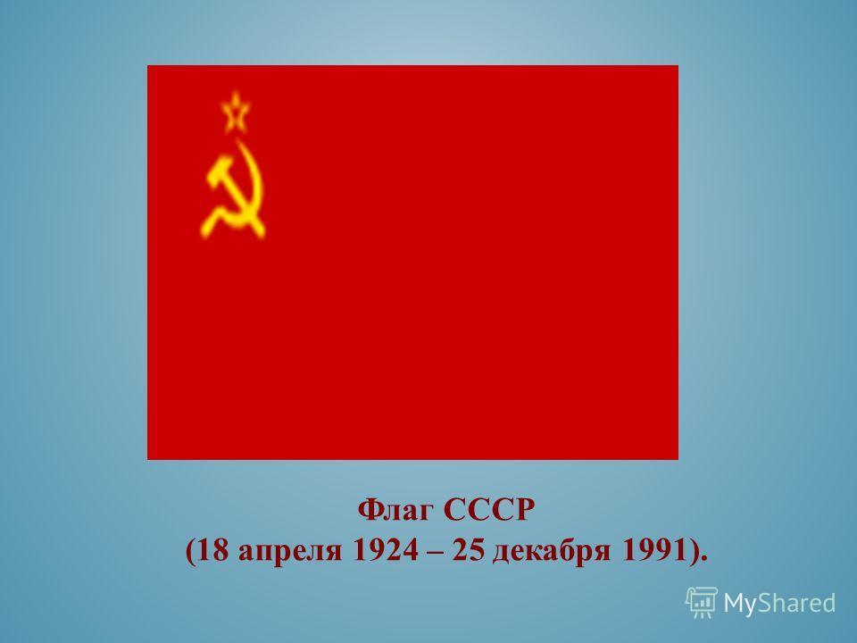 Флаг СССР (18 апреля 1924 – 25 декабря 1991).
