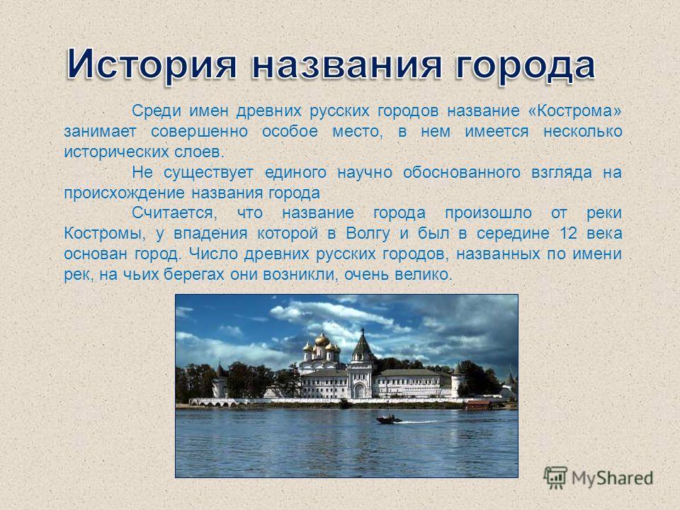 Среди имен древних русских городов название «Кострома» занимает совершенно особое место, в нем имеется несколько исторических слоев. Не существует единого научно обоснованного взгляда на происхождение названия города Считается, что название города пр
