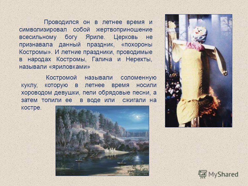 Проводился он в летнее время и символизировал собой жертвоприношение всесильному богу Яриле. Церковь не признавала данный праздник, «похороны Костромы». И летние праздники, проводимые в народах Костромы, Галича и Нерехты, называли «яриловками» Костро