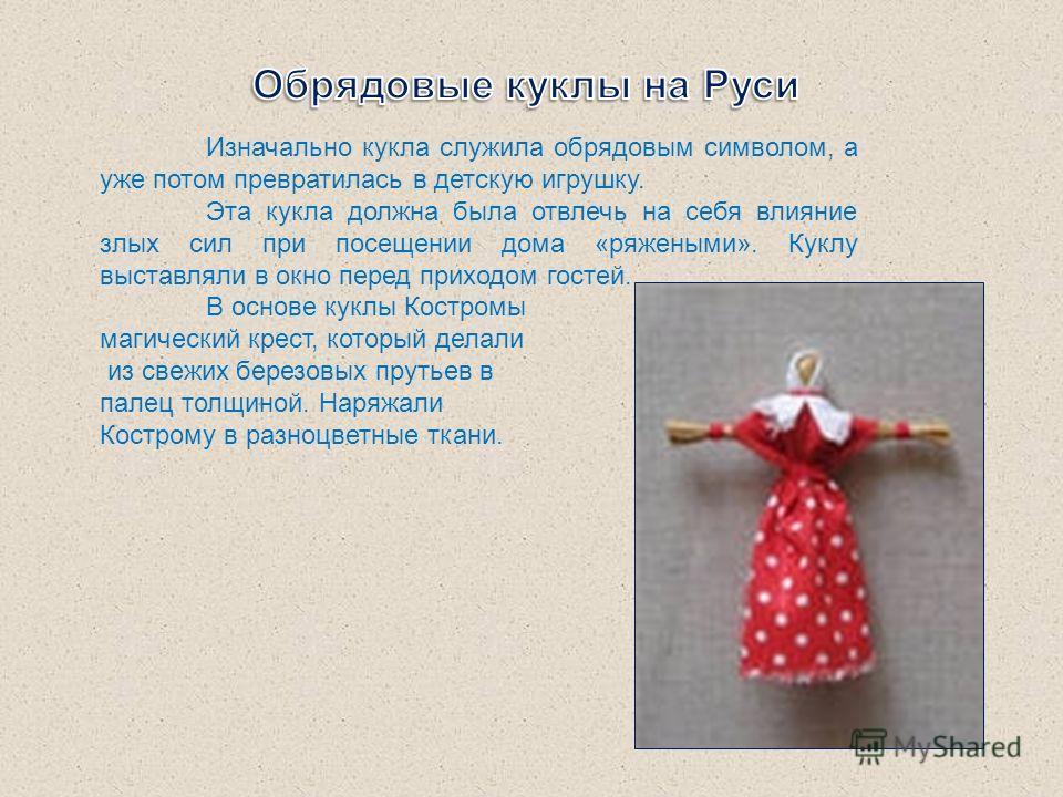 Изначально кукла служила обрядовым символом, а уже потом превратилась в детскую игрушку. Эта кукла должна была отвлечь на себя влияние злых сил при посещении дома «ряжеными». Куклу выставляли в окно перед приходом гостей. В основе куклы Костромы маги
