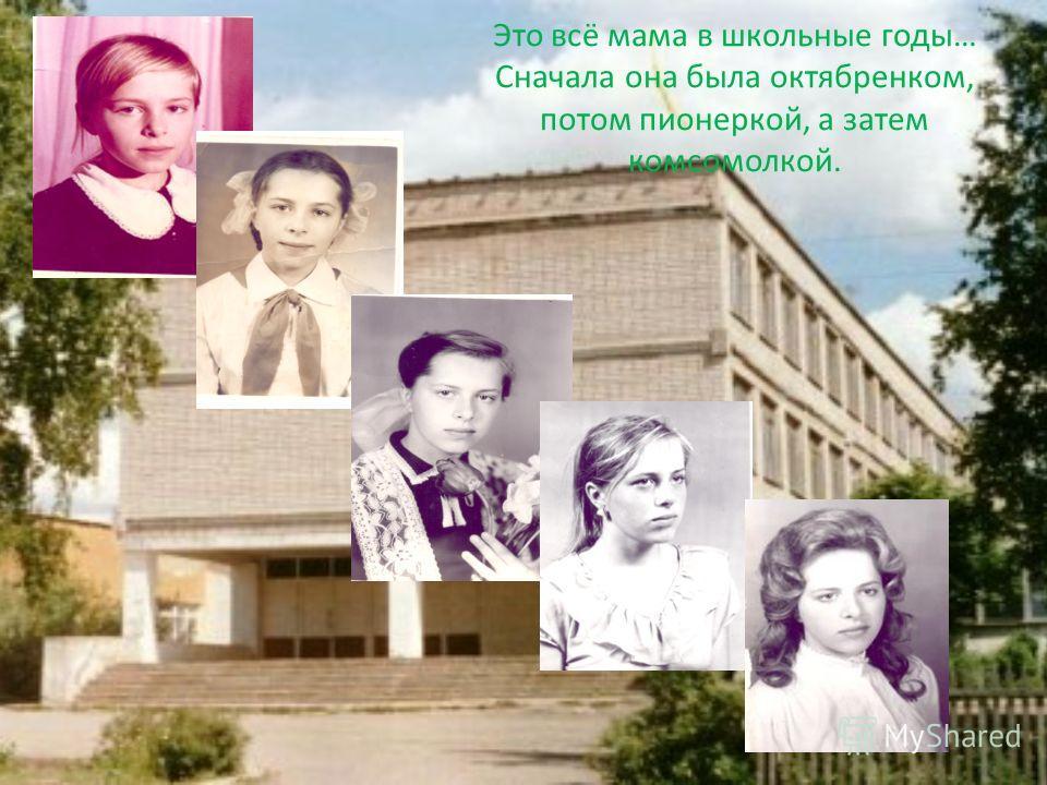 Это всё мама в школьные годы… Сначала она была октябренком, потом пионеркой, а затем комсомолкой.