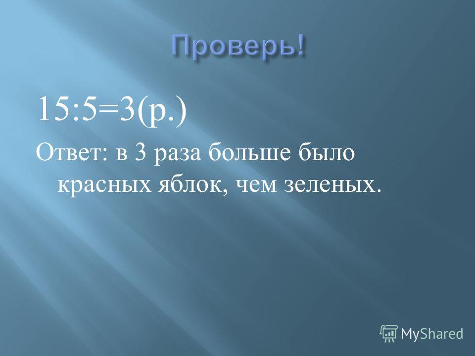 15:5=3( р.) Ответ : в 3 раза больше было красных яблок, чем зеленых.