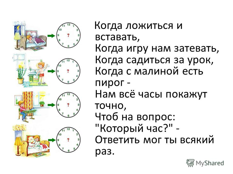 Когда ложиться и вставать, Когда игру нам затевать, Когда садиться за урок, Когда с малиной есть пирог - Нам всё часы покажут точно, Чтоб на вопрос: Который час? - Ответить мог ты всякий раз.