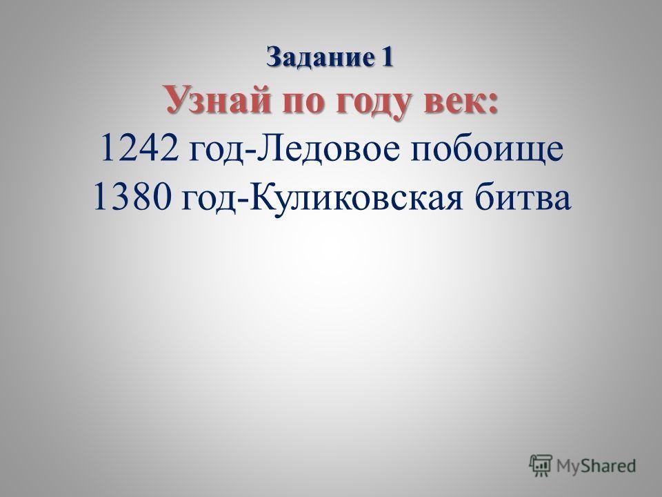 Задание 1 Узнай по году век: Задание 1 Узнай по году век: 1242 год-Ледовое побоище 1380 год-Куликовская битва