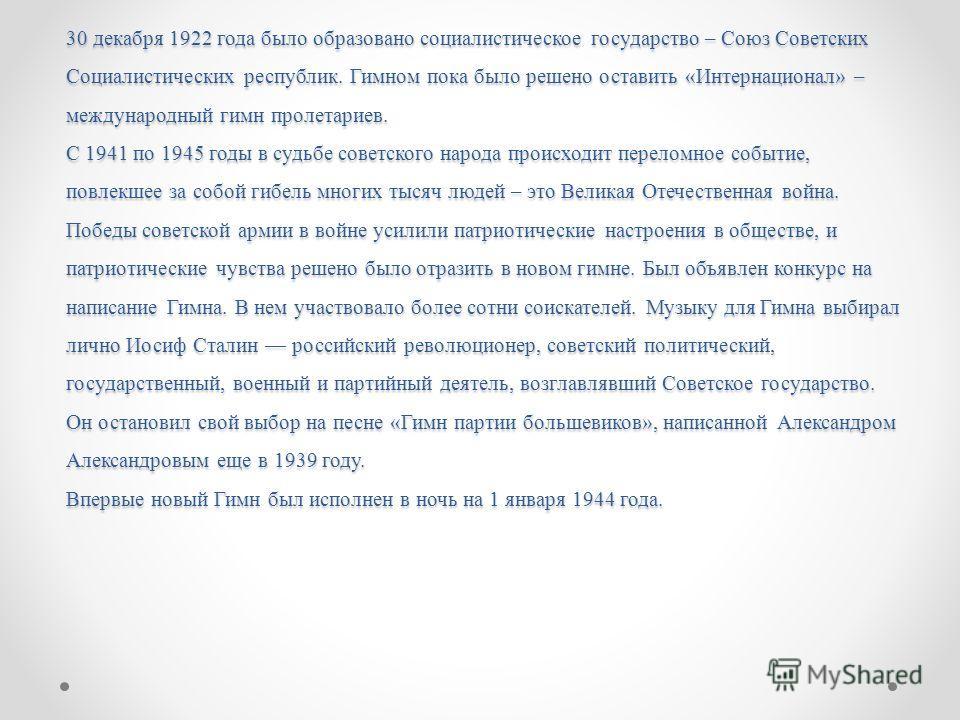 30 декабря 1922 года было образовано социалистическое государство – Союз Советских Социалистических республик. Гимном пока было решено оставить «Интернационал» – международный гимн пролетариев. С 1941 по 1945 годы в судьбе советского народа происходи