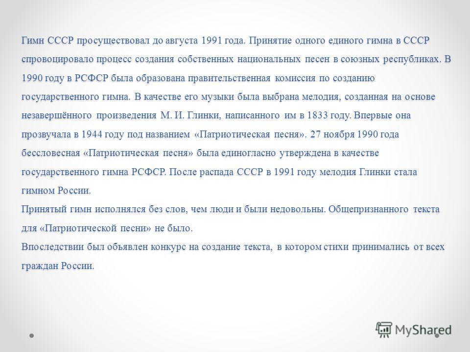 Гимн СССР просуществовал до августа 1991 года. Принятие одного единого гимна в СССР спровоцировало процесс создания собственных национальных песен в союзных республиках. В 1990 году в РСФСР была образована правительственная комиссия по созданию госуд