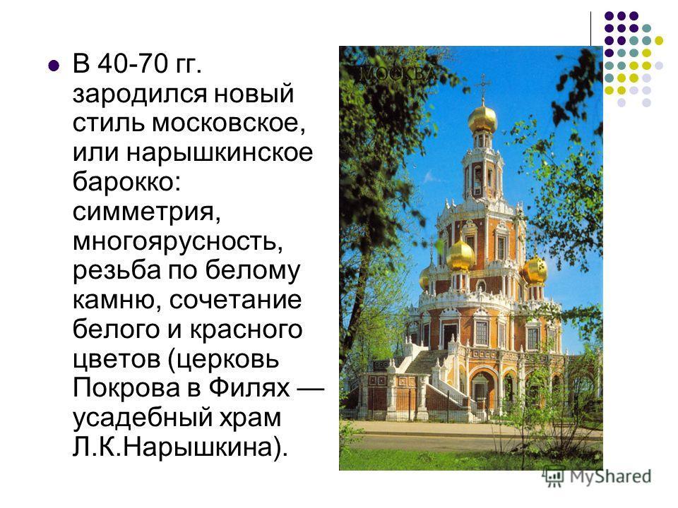 В 40-70 гг. зародился новый стиль московское, или нарышкинское барокко: симметрия, многоярусность, резьба по белому камню, сочетание белого и красного цветов (церковь Покрова в Филях усадебный храм Л.К.Нарышкина).