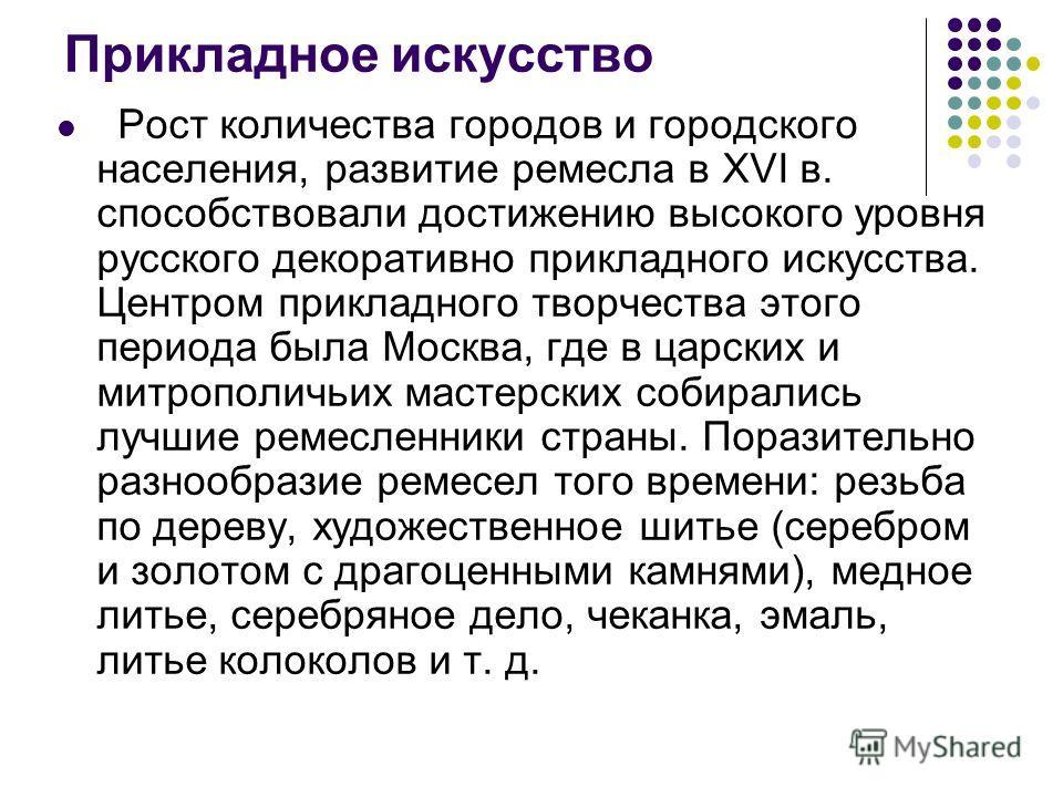 Прикладное искусство Рост количества городов и городского населения, развитие ремесла в XVI в. способствовали достижению высокого уровня русского декоративно прикладного искусства. Центром прикладного творчества этого периода была Москва, где в царск