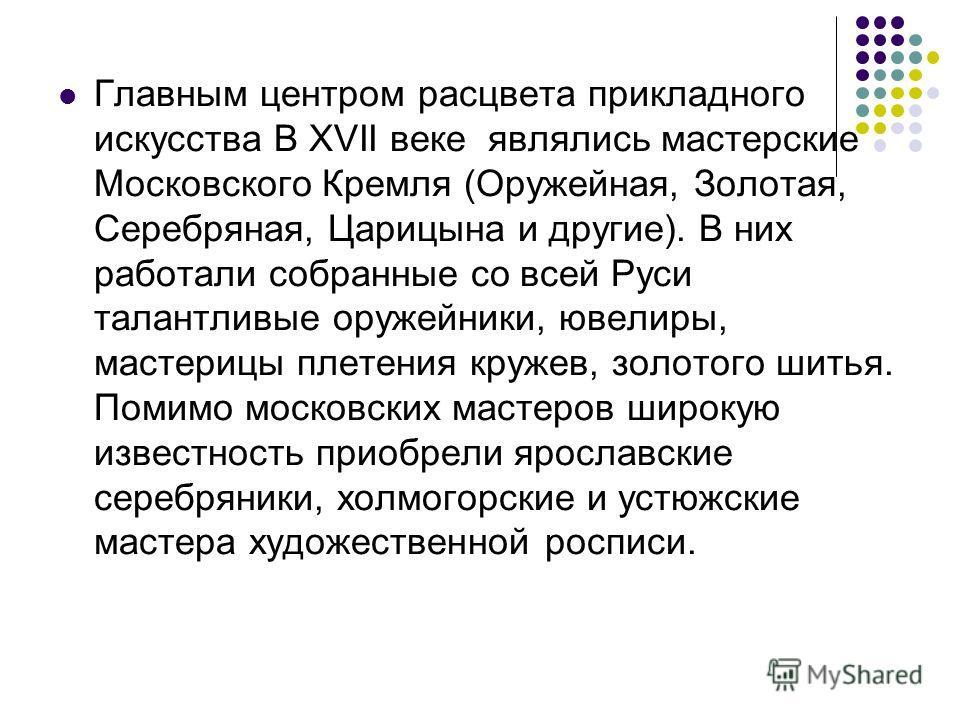 Главным центром расцвета прикладного искусства В XVII веке являлись мастерские Московского Кремля (Оружейная, Золотая, Серебряная, Царицына и другие). В них работали собранные со всей Руси талантливые оружейники, ювелиры, мастерицы плетения кружев, з