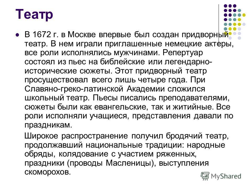 Театр В 1672 г. в Москве впервые был создан придворный театр. В нем играли приглашенные немецкие актеры, все роли исполнялись мужчинами. Репертуар состоял из пьес на библейские или легендарно- исторические сюжеты. Этот придворный театр просуществовал