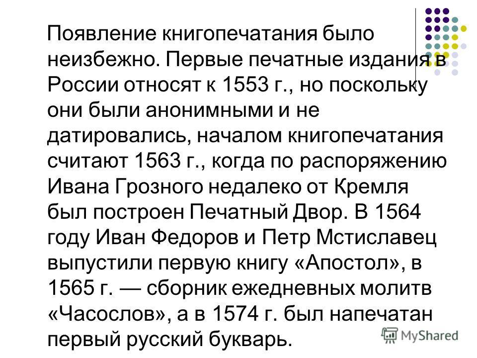 Появление книгопечатания было неизбежно. Первые печатные издания в России относят к 1553 г., но поскольку они были анонимными и не датировались, началом книгопечатания считают 1563 г., когда по распоряжению Ивана Грозного недалеко от Кремля был постр