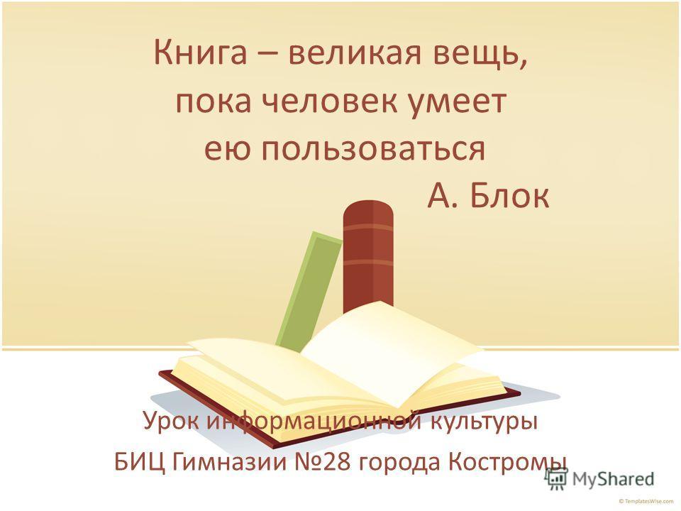 Книга – великая вещь, пока человек умеет ею пользоваться А. Блок Урок информационной культуры БИЦ Гимназии 28 города Костромы