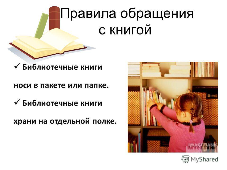 Библиотечные книги носи в пакете или папке. Библиотечные книги храни на отдельной полке. Правила обращения с книгой