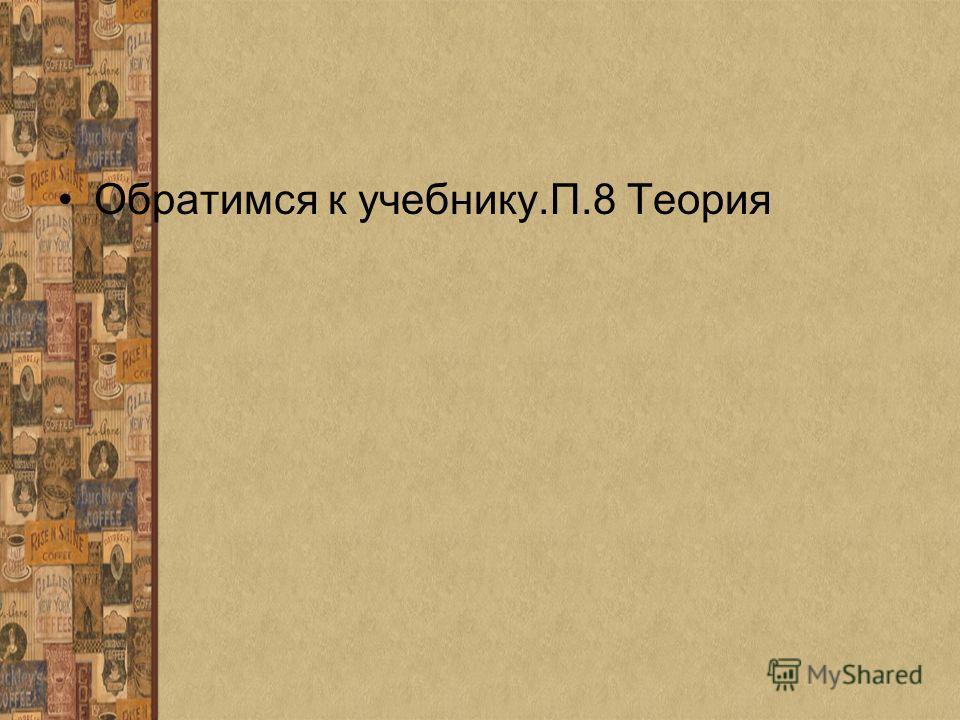 Обратимся к учебнику.П.8 Теория