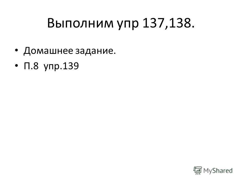 Выполним упр 137,138. Домашнее задание. П.8 упр.139