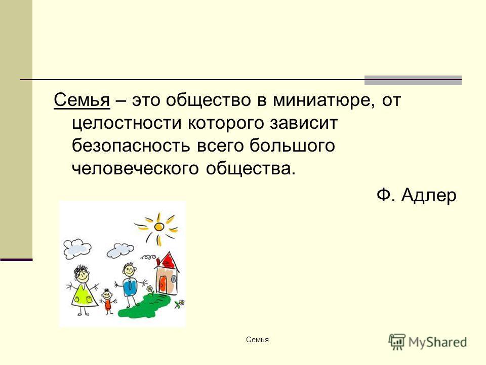 Семья – это общество в миниатюре, от целостности которого зависит безопасность всего большого человеческого общества. Ф. Адлер Семья