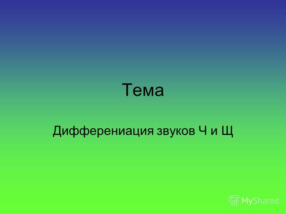 Тема Дифферениация звуков Ч и Щ