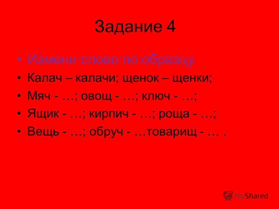 Задание 4 Измени слово по образцу Калач – калачи; щенок – щенки; Мяч - …; овощ - …; ключ - …; Ящик - …; кирпич - …; роща - …; Вещь - …; обруч - …товарищ - ….