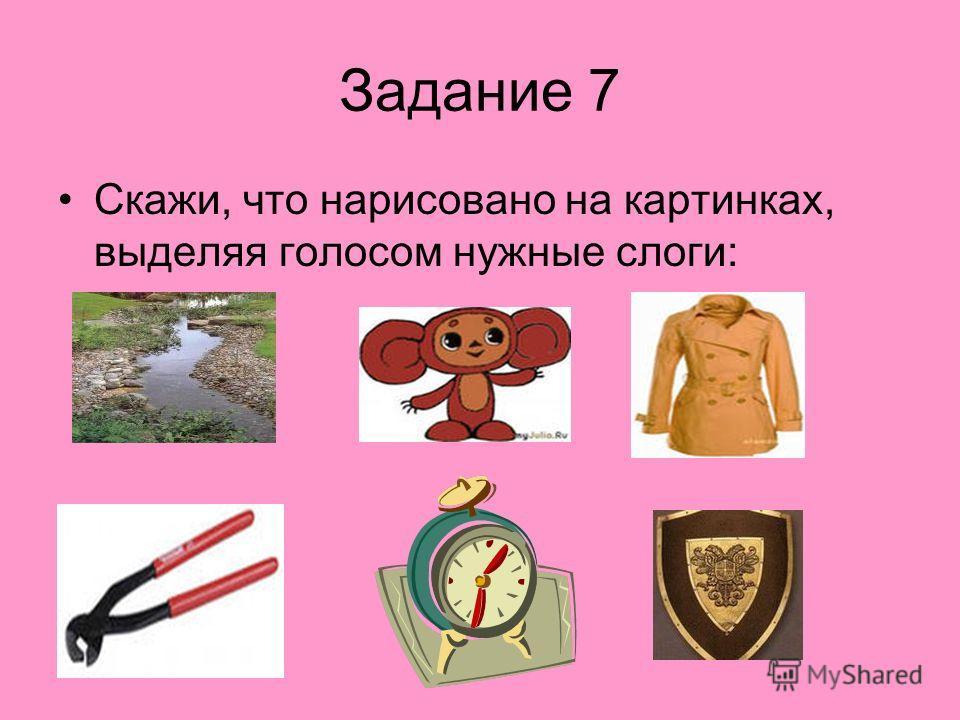 Задание 7 Скажи, что нарисовано на картинках, выделяя голосом нужные слоги: