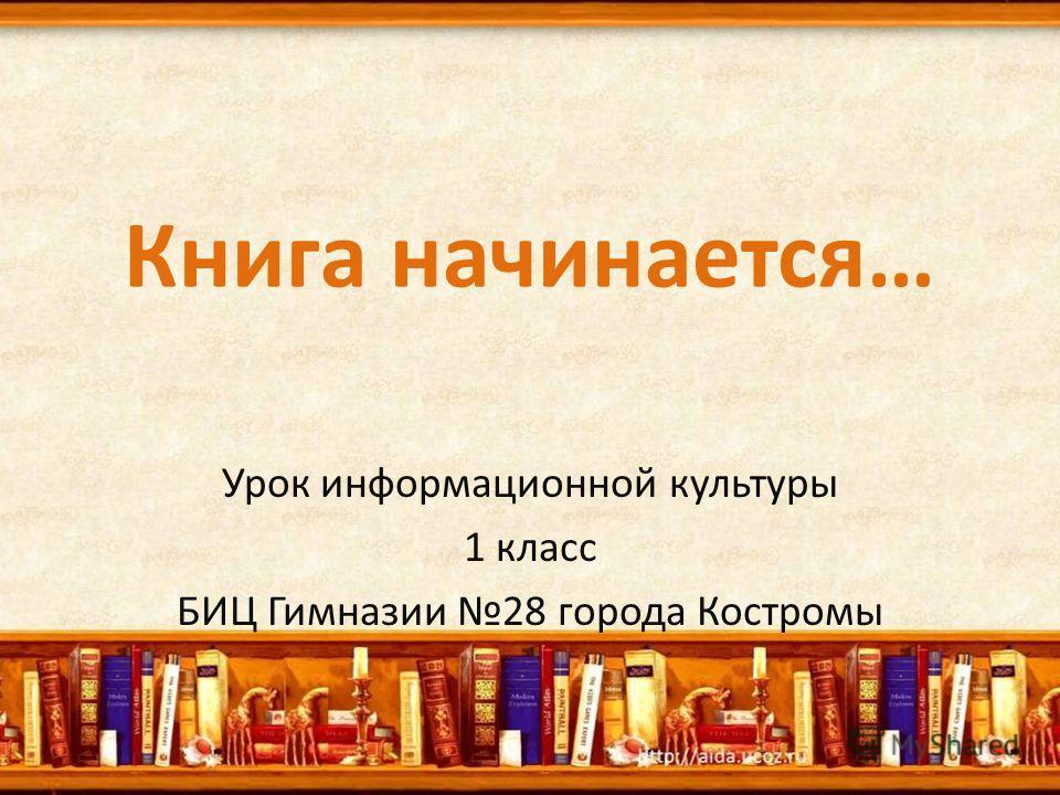 Книга начинается… Урок информационной культуры 1 класс БИЦ Гимназии 28 города Костромы